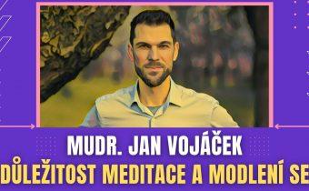 Mudr. Jan Vojáček: Jak je důležité meditovat a modlit se ( 3.díl, březen 2021)
